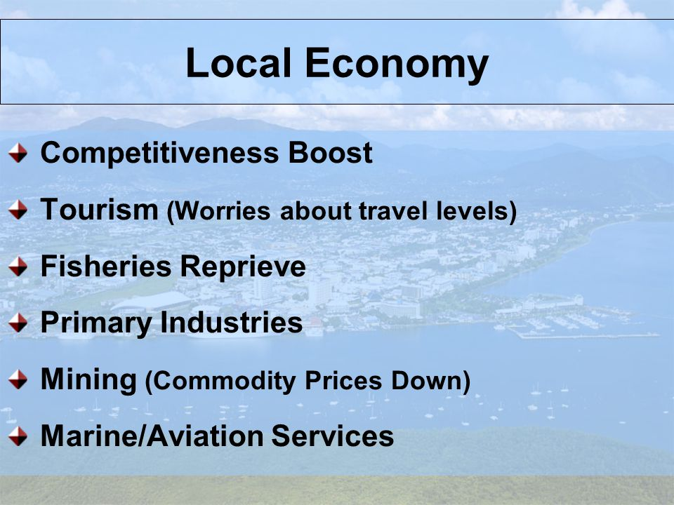 Local Economy Competitiveness Boost Tourism (Worries about travel levels) Fisheries Reprieve Primary Industries Mining (Commodity Prices Down) Marine/Aviation Services