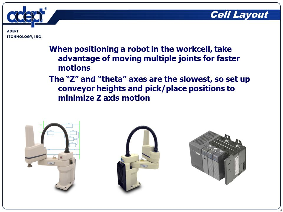 4 When positioning a robot in the workcell, take advantage of moving multiple joints for faster motions The Z and theta axes are the slowest, so set up conveyor heights and pick/place positions to minimize Z axis motion Cell Layout