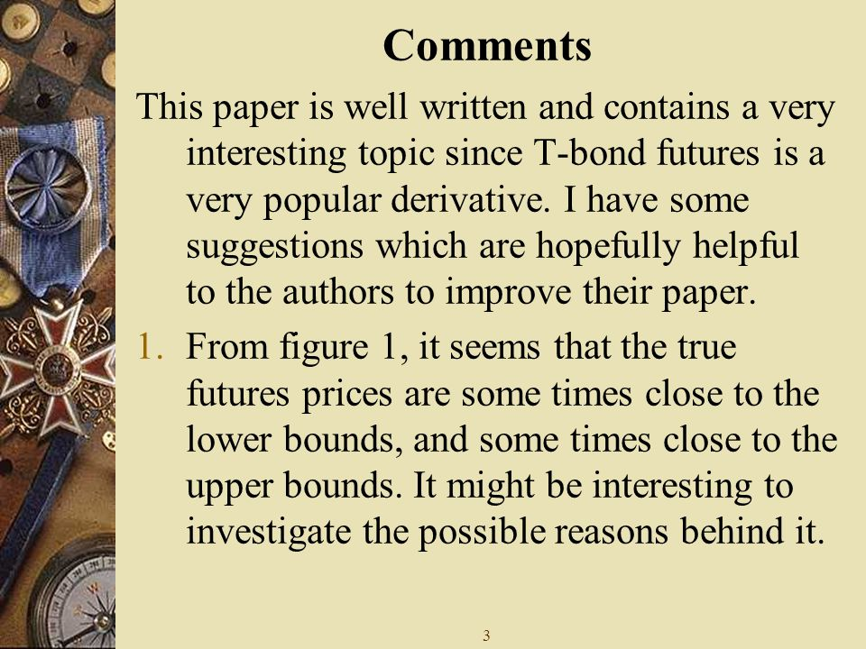 3 Comments This paper is well written and contains a very interesting topic since T-bond futures is a very popular derivative.