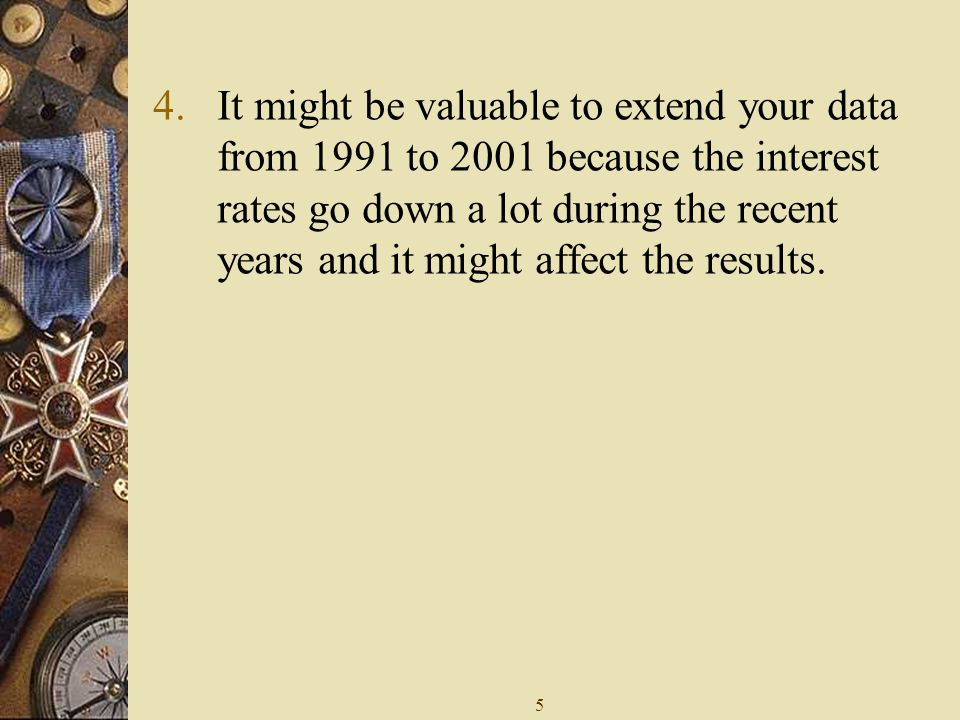 5 4.It might be valuable to extend your data from 1991 to 2001 because the interest rates go down a lot during the recent years and it might affect the results.
