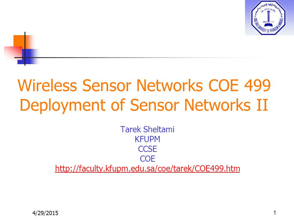 4/29/2015 Wireless Sensor Networks COE 499 Deployment of Sensor Networks II Tarek Sheltami KFUPM CCSE COE http://faculty.kfupm.edu.sa/coe/tarek/COE499.htm 1