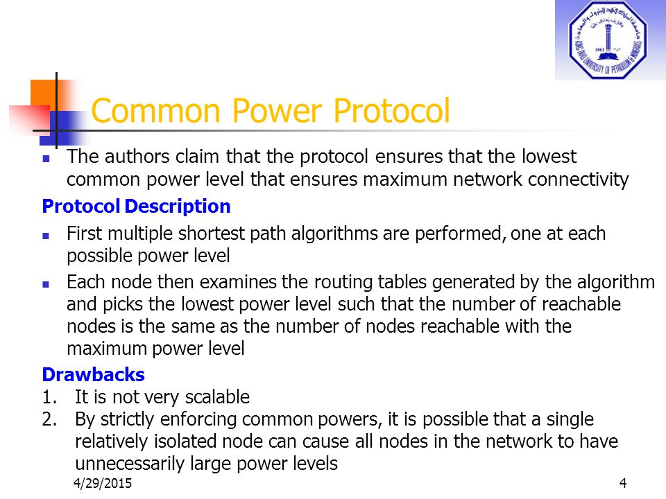 4/29/20154 Common Power Protocol The authors claim that the protocol ensures that the lowest common power level that ensures maximum network connectivity Protocol Description First multiple shortest path algorithms are performed, one at each possible power level Each node then examines the routing tables generated by the algorithm and picks the lowest power level such that the number of reachable nodes is the same as the number of nodes reachable with the maximum power level Drawbacks 1.It is not very scalable 2.By strictly enforcing common powers, it is possible that a single relatively isolated node can cause all nodes in the network to have unnecessarily large power levels