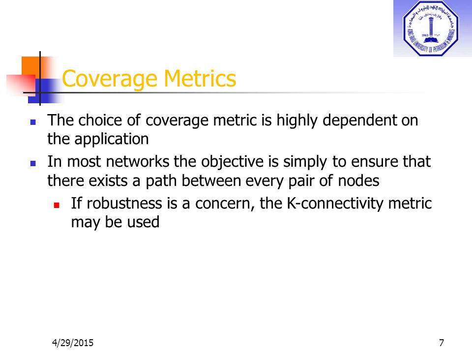 4/29/20157 Coverage Metrics The choice of coverage metric is highly dependent on the application In most networks the objective is simply to ensure that there exists a path between every pair of nodes If robustness is a concern, the K-connectivity metric may be used