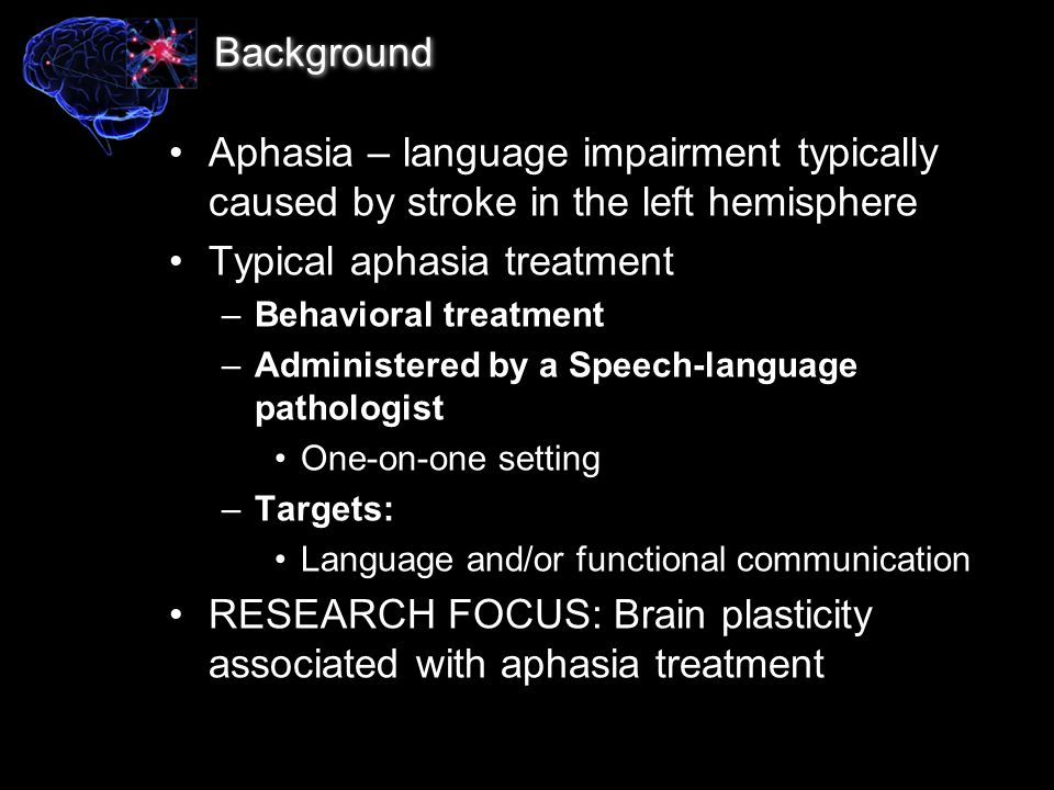 Study 1: Aphasia treatment – structural and functional predictors of recovery Purpose: –To examine functional brain changes associated with aphasia treatment outcome –To examine structural brain damage as a predictor of treatment outcome Treatment target: Anomia – Impaired ability to name common objects –Common in left hemisphere stroke –Varies greatly among patients –Commonly targeted in speech-language therapy of aphasia (Fridriksson, 2010; J of Neuroscience)