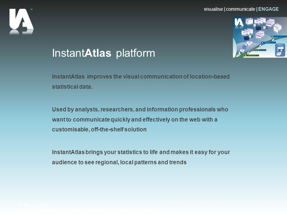 visualise | communicate | ENGAGE Instant Atlas™ is a registered trademark of GeoWise Limited ©Copyright 2008 | Geowise Limited 1 st March 2005 InstantAtlas platform InstantAtlas improves the visual communication of location-based statistical data.