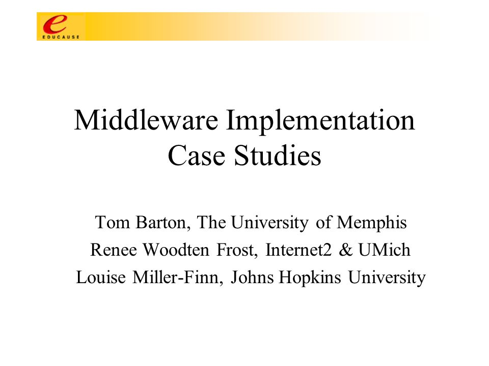 Middleware Implementation Case Studies Tom Barton, The University of Memphis Renee Woodten Frost, Internet2 & UMich Louise Miller-Finn, Johns Hopkins University