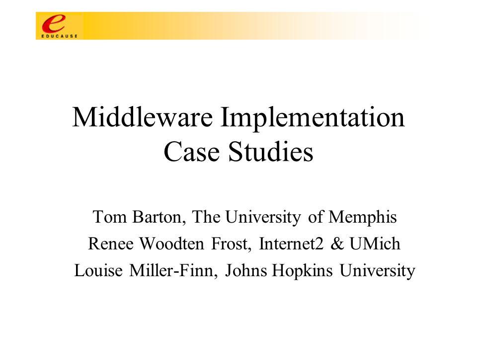 Middleware Implementation Case Studies Tom Barton, The University of Memphis Renee Woodten Frost, Internet2 & UMich Louise Miller-Finn, Johns Hopkins