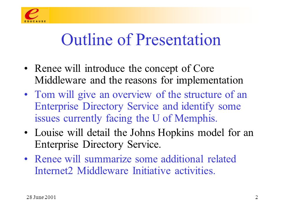 28 June 20012 Outline of Presentation Renee will introduce the concept of Core Middleware and the reasons for implementation Tom will give an overview of the structure of an Enterprise Directory Service and identify some issues currently facing the U of Memphis.