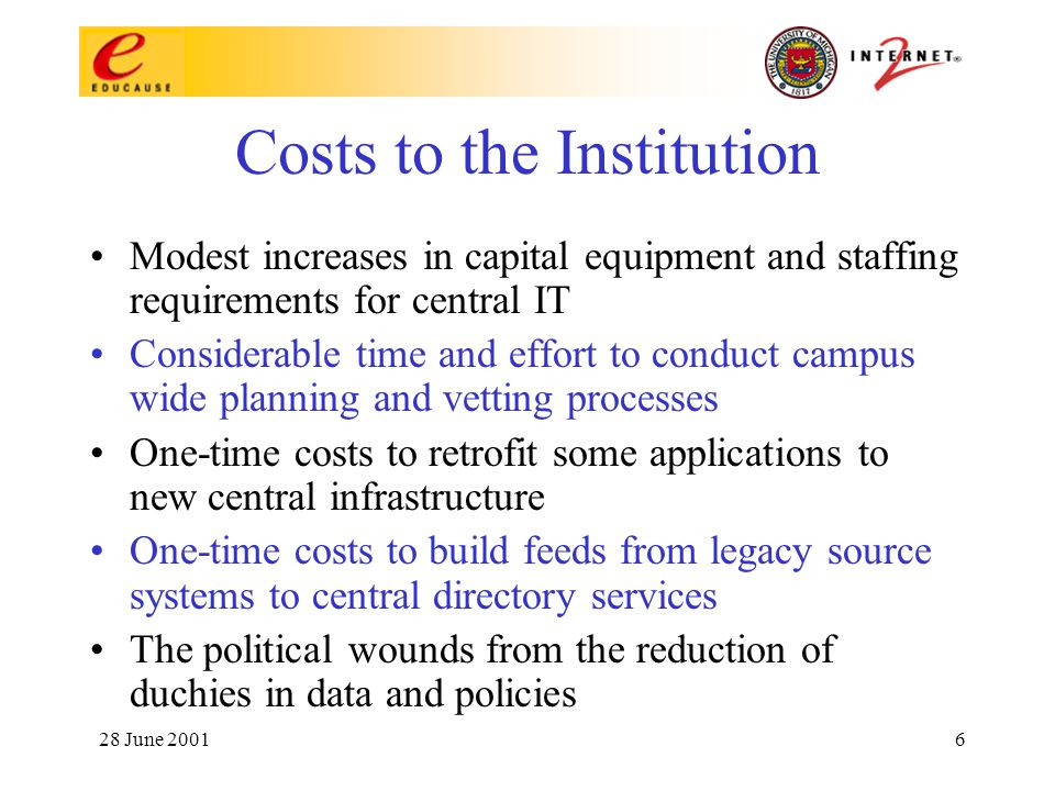 28 June 20016 Costs to the Institution Modest increases in capital equipment and staffing requirements for central IT Considerable time and effort to conduct campus wide planning and vetting processes One-time costs to retrofit some applications to new central infrastructure One-time costs to build feeds from legacy source systems to central directory services The political wounds from the reduction of duchies in data and policies