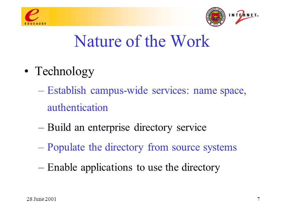 28 June 20017 Nature of the Work Technology –Establish campus-wide services: name space, authentication –Build an enterprise directory service –Populate the directory from source systems –Enable applications to use the directory