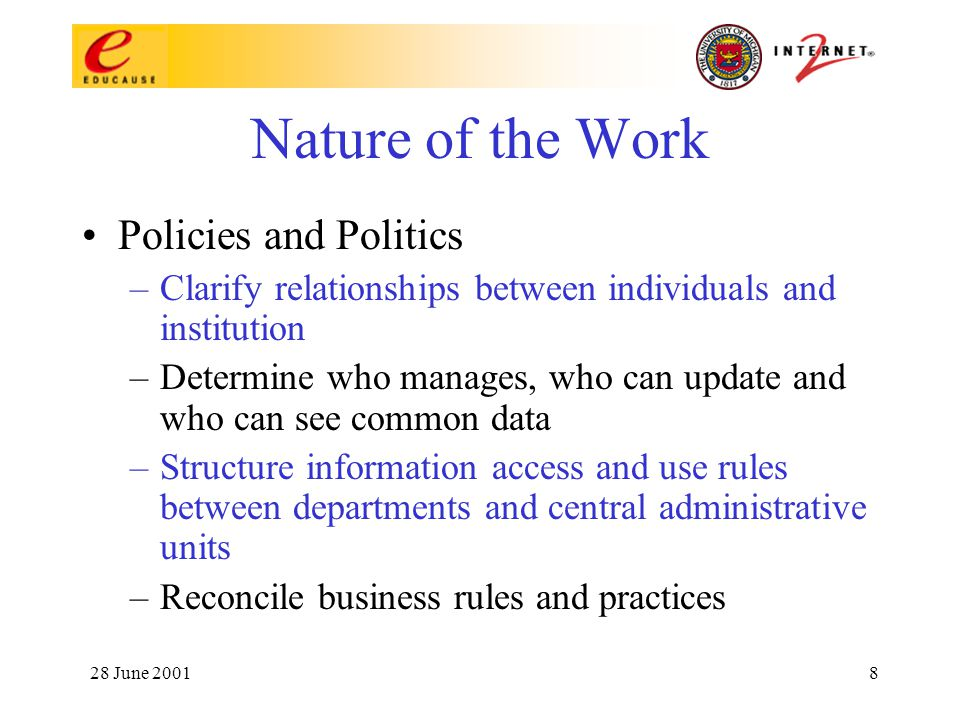 28 June 20018 Nature of the Work Policies and Politics –Clarify relationships between individuals and institution –Determine who manages, who can update and who can see common data –Structure information access and use rules between departments and central administrative units –Reconcile business rules and practices