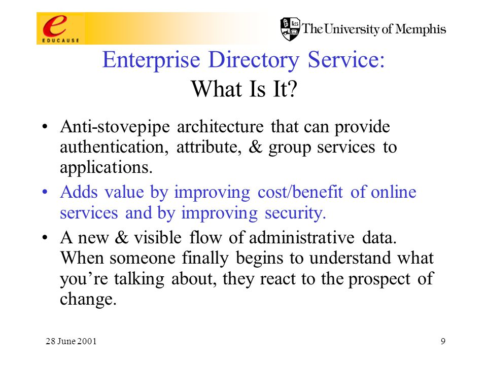 28 June 20019 Enterprise Directory Service: What Is It? Anti-stovepipe architecture that can provide authentication, attribute, & group services to ap