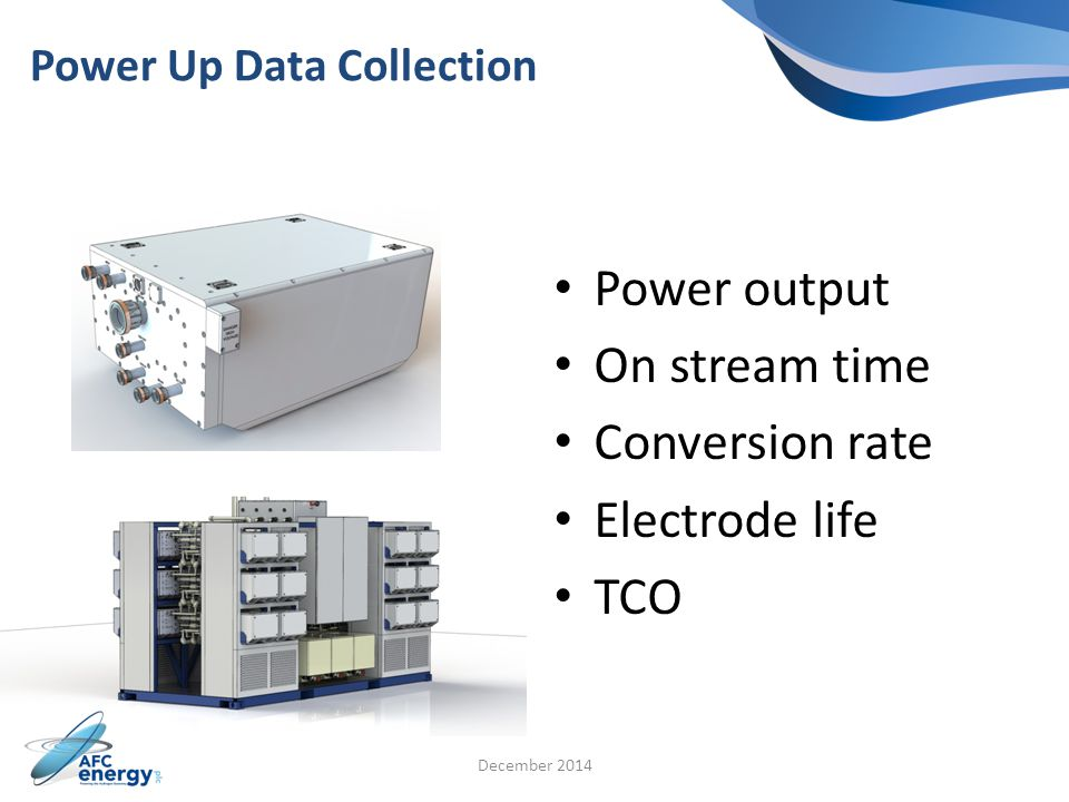 Power Up Data Collection Power output On stream time Conversion rate Electrode life TCO December 2014