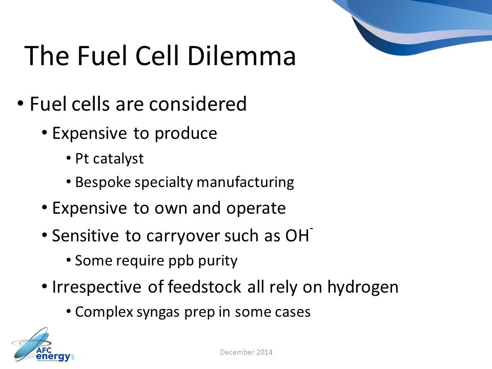 The Fuel Cell Dilemma Fuel cells are considered Expensive to produce Pt catalyst Bespoke specialty manufacturing Expensive to own and operate Sensitive to carryover such as OH - Some require ppb purity Irrespective of feedstock all rely on hydrogen Complex syngas prep in some cases December 2014