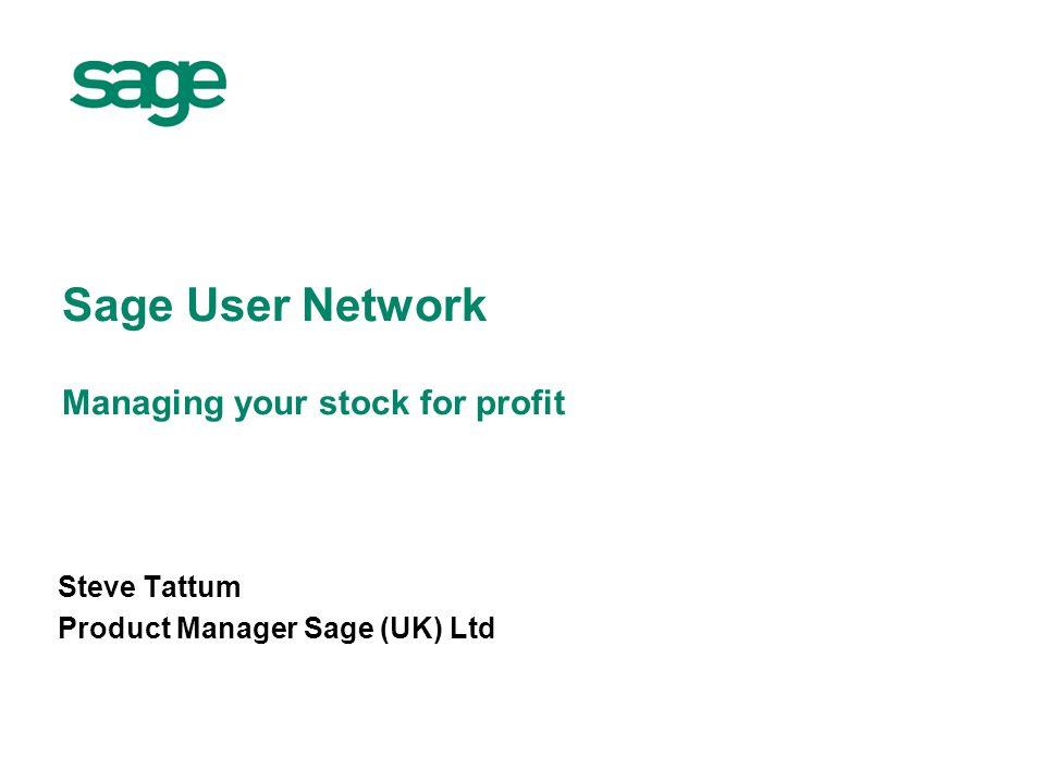 Sage User Network Managing your stock for profit Steve Tattum Product Manager Sage (UK) Ltd
