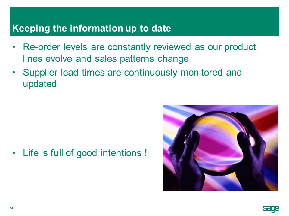 14 Keeping the information up to date Re-order levels are constantly reviewed as our product lines evolve and sales patterns change Supplier lead times are continuously monitored and updated Life is full of good intentions !