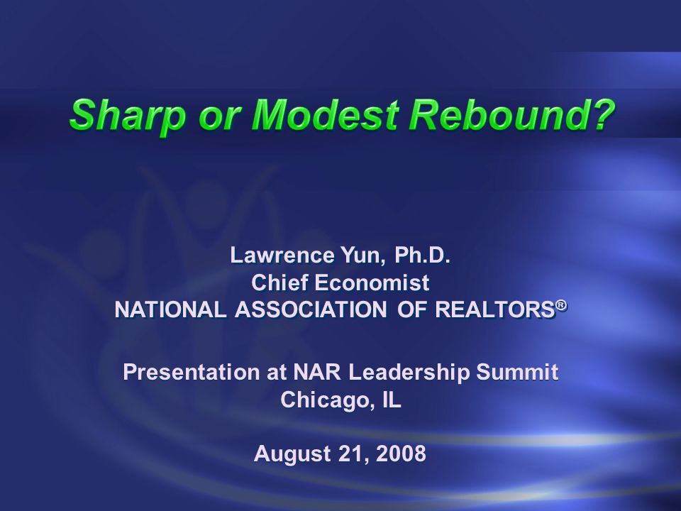 Presentation at NAR Leadership Summit Chicago, IL August 21, 2008 Presentation at NAR Leadership Summit Chicago, IL August 21, 2008 Lawrence Yun, Ph.D.