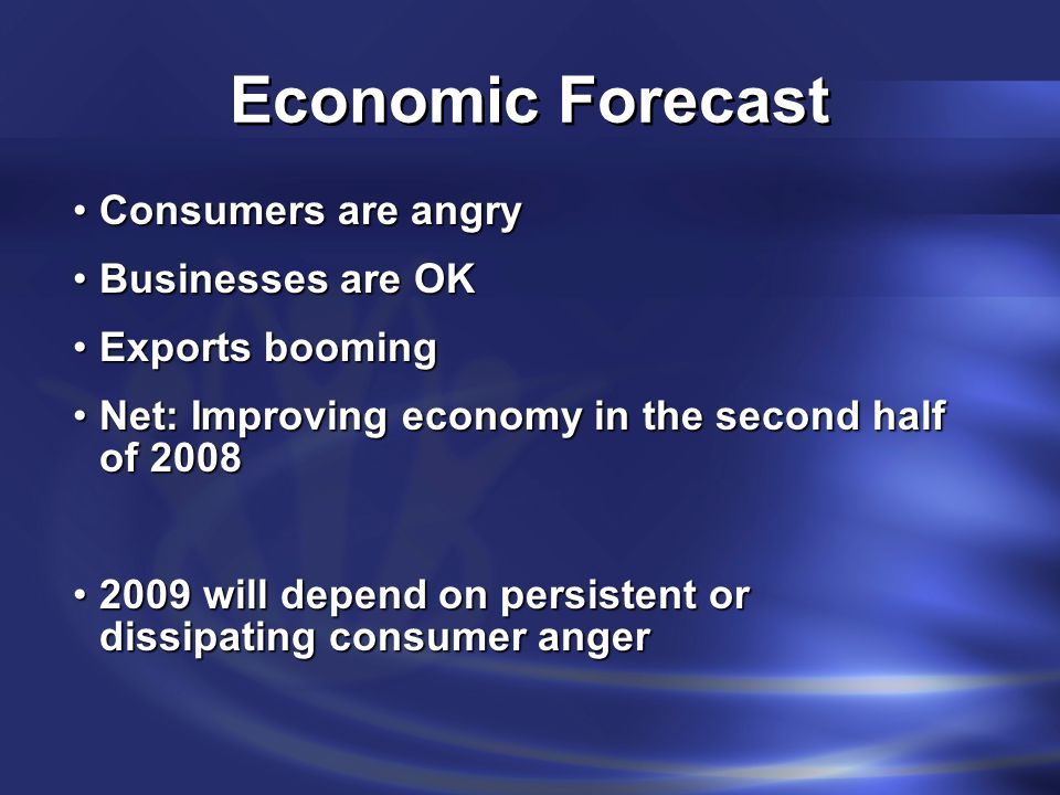Economic Forecast Consumers are angryConsumers are angry Businesses are OKBusinesses are OK Exports boomingExports booming Net: Improving economy in the second half of 2008Net: Improving economy in the second half of 2008 2009 will depend on persistent or dissipating consumer anger2009 will depend on persistent or dissipating consumer anger