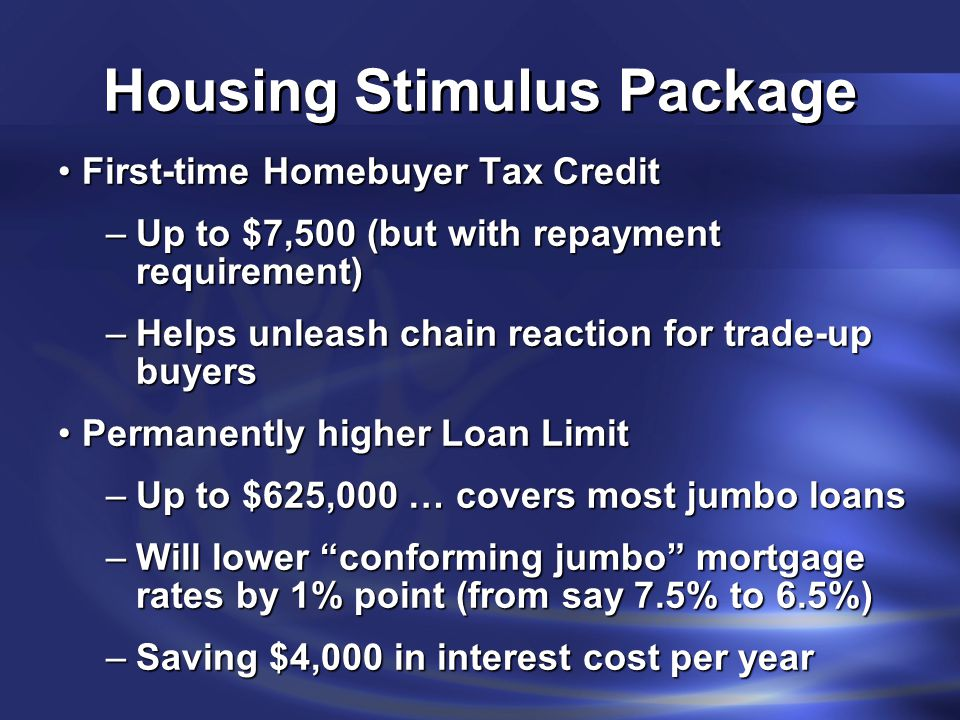 Housing Stimulus Package First-time Homebuyer Tax CreditFirst-time Homebuyer Tax Credit –Up to $7,500 (but with repayment requirement) –Helps unleash