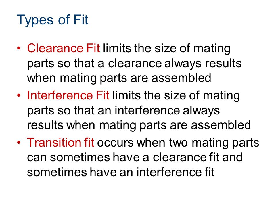 Types of Fit Clearance Fit limits the size of mating parts so that a clearance always results when mating parts are assembled Interference Fit limits the size of mating parts so that an interference always results when mating parts are assembled Transition fit occurs when two mating parts can sometimes have a clearance fit and sometimes have an interference fit