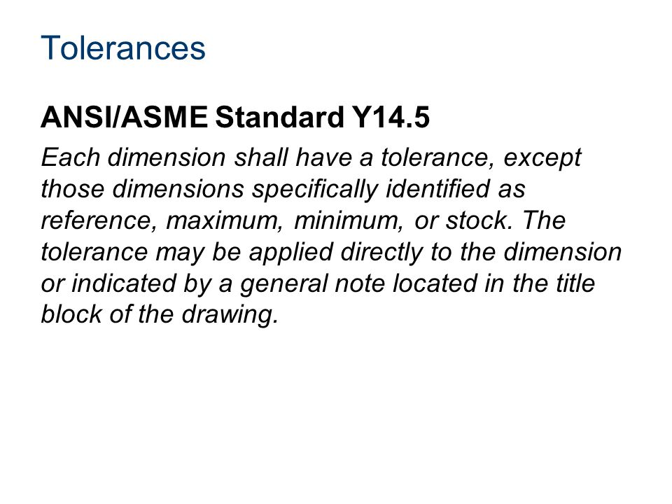 Tolerances ANSI/ASME Standard Y14.5 Each dimension shall have a tolerance, except those dimensions specifically identified as reference, maximum, minimum, or stock.