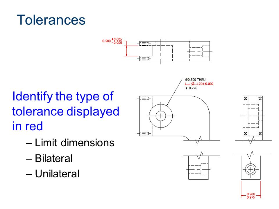 Tolerances Identify the type of tolerance displayed in red –Limit dimensions –Bilateral –Unilateral