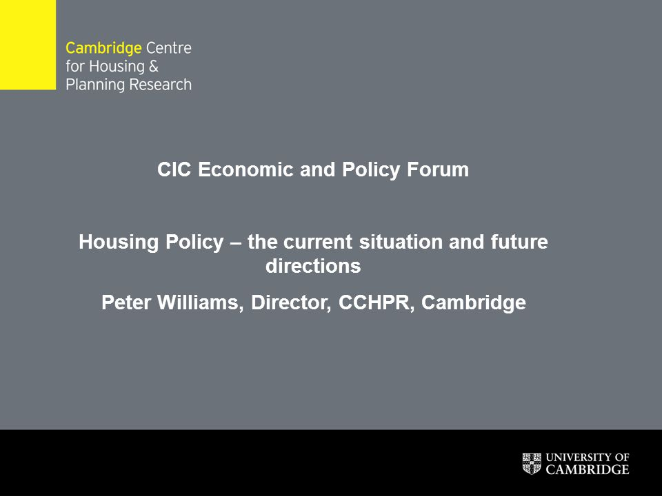 CIC Economic and Policy Forum Housing Policy – the current situation and future directions Peter Williams, Director, CCHPR, Cambridge