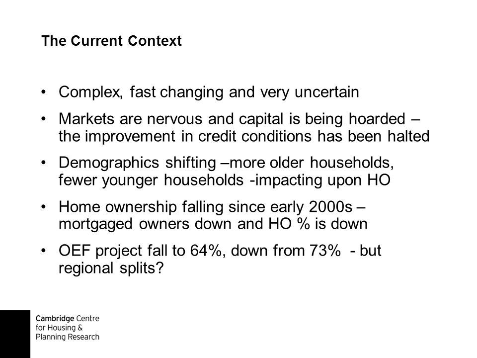 The Current Context Complex, fast changing and very uncertain Markets are nervous and capital is being hoarded – the improvement in credit conditions has been halted Demographics shifting –more older households, fewer younger households -impacting upon HO Home ownership falling since early 2000s – mortgaged owners down and HO % is down OEF project fall to 64%, down from 73% - but regional splits