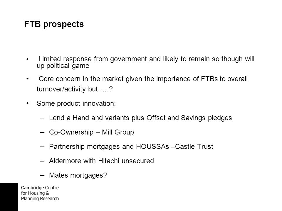FTB prospects Limited response from government and likely to remain so though will up political game Core concern in the market given the importance of FTBs to overall turnover/activity but …..