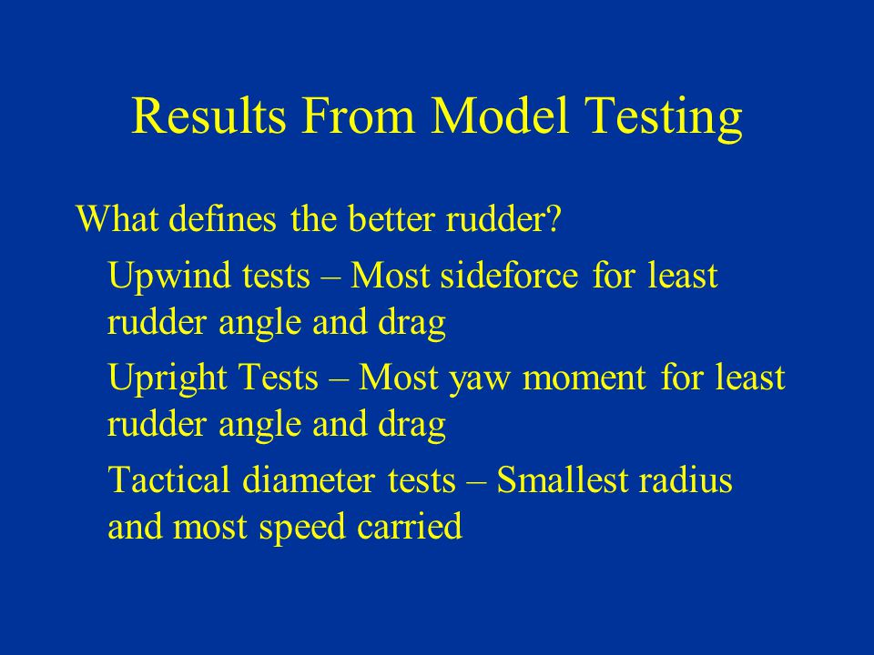 Results From Model Testing What defines the better rudder? Upwind tests – Most sideforce for least rudder angle and drag Upright Tests – Most yaw mome