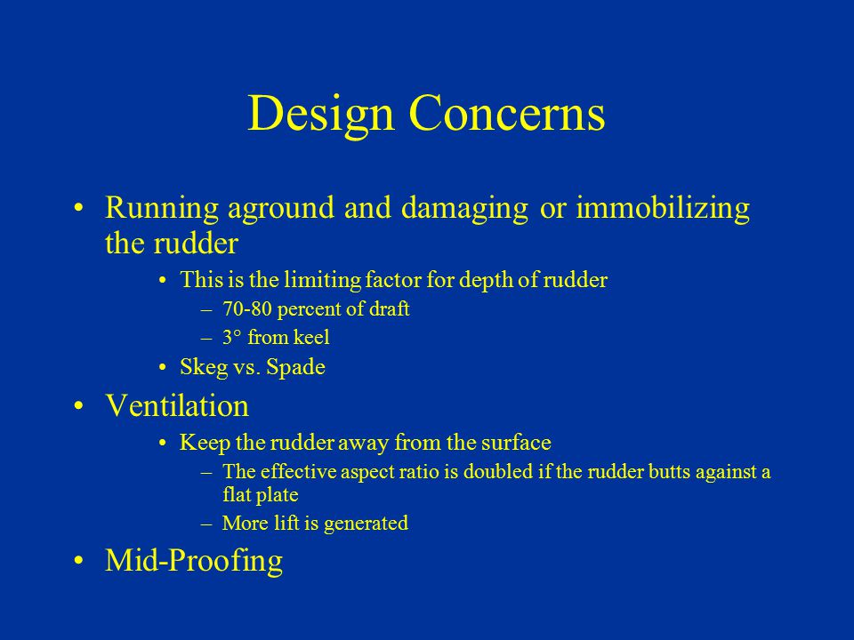 Design Concerns Running aground and damaging or immobilizing the rudder This is the limiting factor for depth of rudder –70-80 percent of draft –3° fr