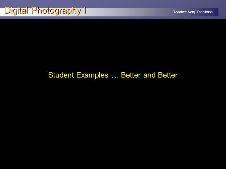 Teacher: Kenji Tachibana Digital Photography I Student Examples … Better and Better