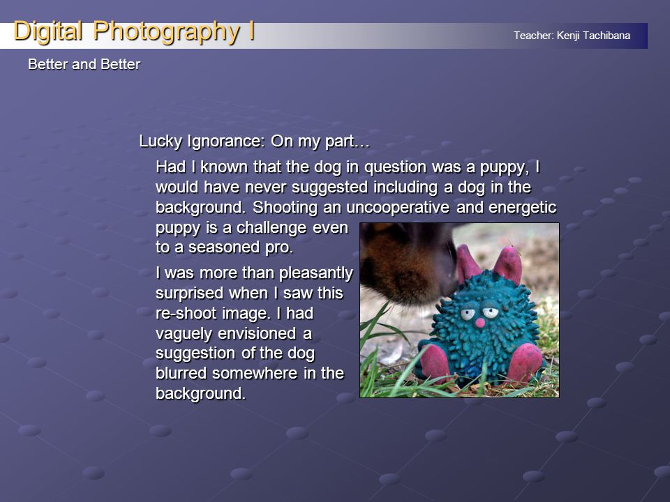 Teacher: Kenji Tachibana Digital Photography I Better and Better Lucky Ignorance: On my part… Had I known that the dog in question was a puppy, I would have never suggested including a dog in the background.
