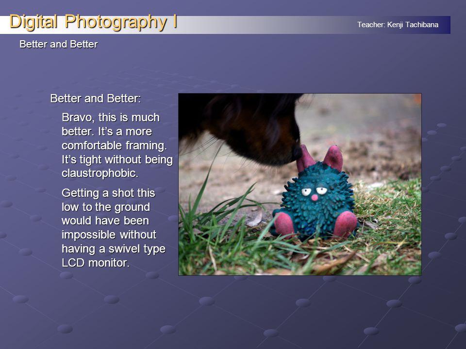 Teacher: Kenji Tachibana Digital Photography I Better and Better Better and Better: Bravo, this is much better.