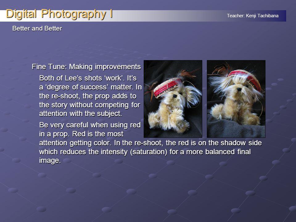 Teacher: Kenji Tachibana Digital Photography I Better and Better Fine Tune: Making improvements Both of Lee's shots 'work'.