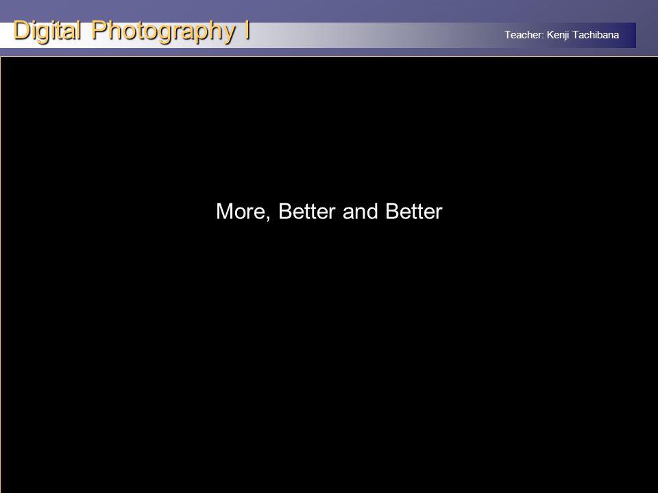Teacher: Kenji Tachibana Digital Photography I x More, Better and Better