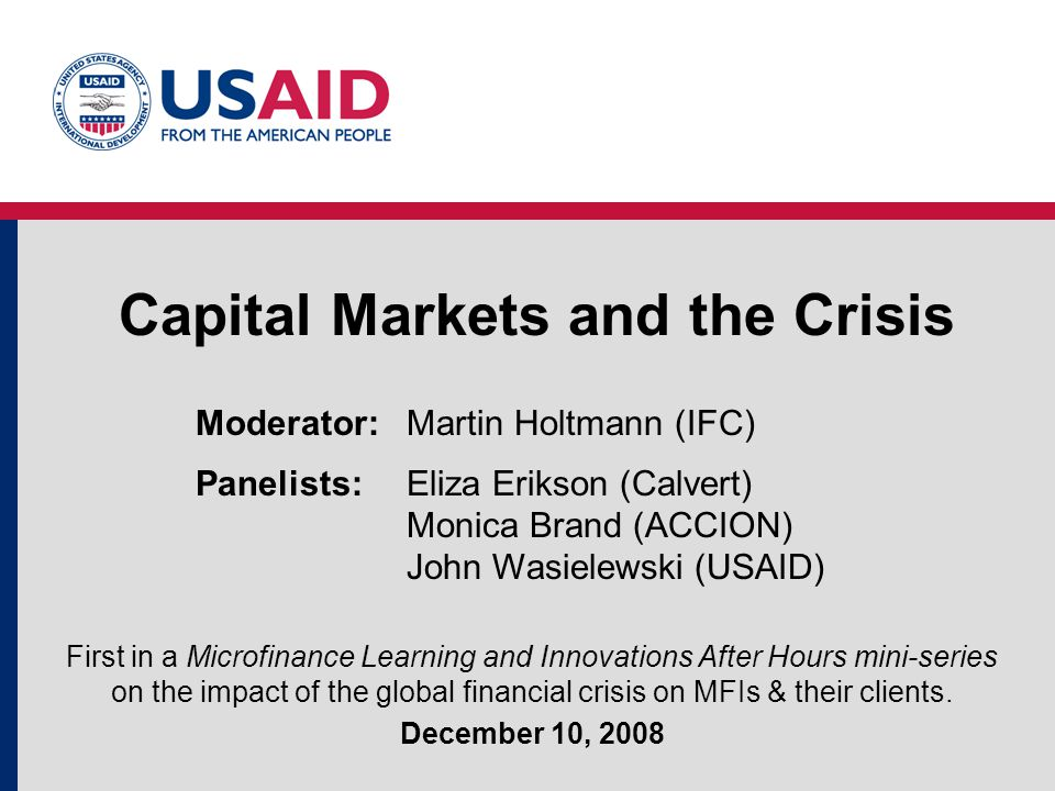 Capital Markets and the Crisis First in a Microfinance Learning and Innovations After Hours mini-series on the impact of the global financial crisis on MFIs & their clients.