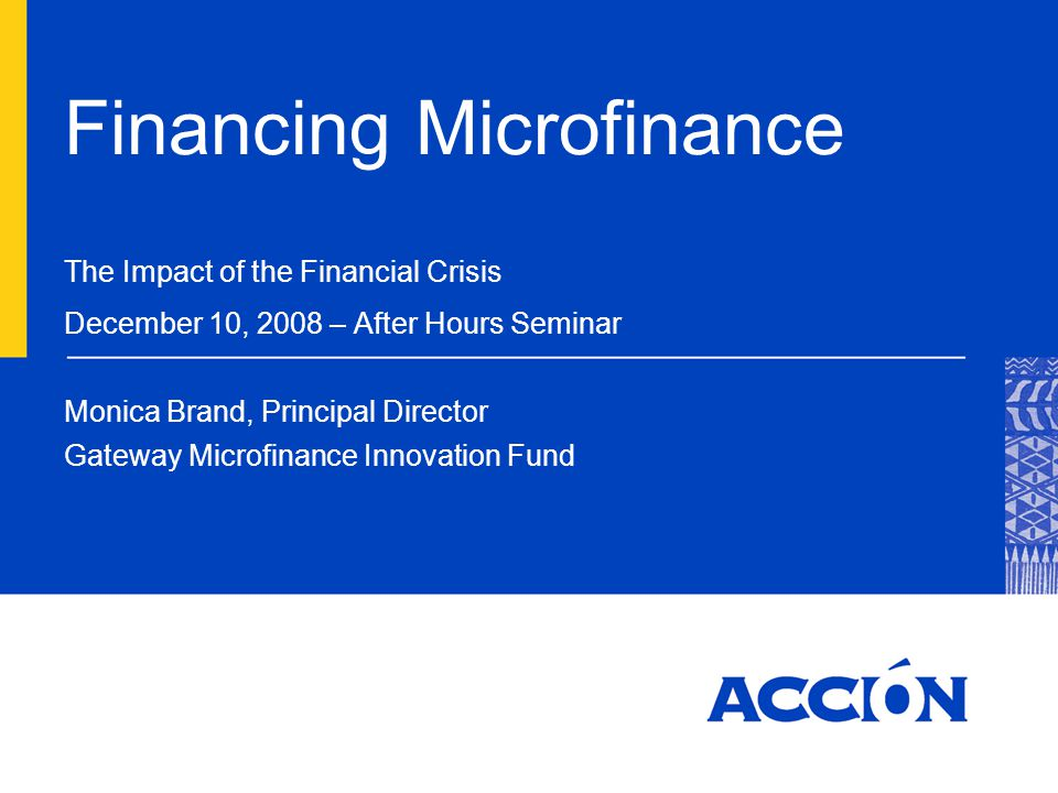 Financing Microfinance The Impact of the Financial Crisis December 10, 2008 – After Hours Seminar Monica Brand, Principal Director Gateway Microfinance Innovation Fund