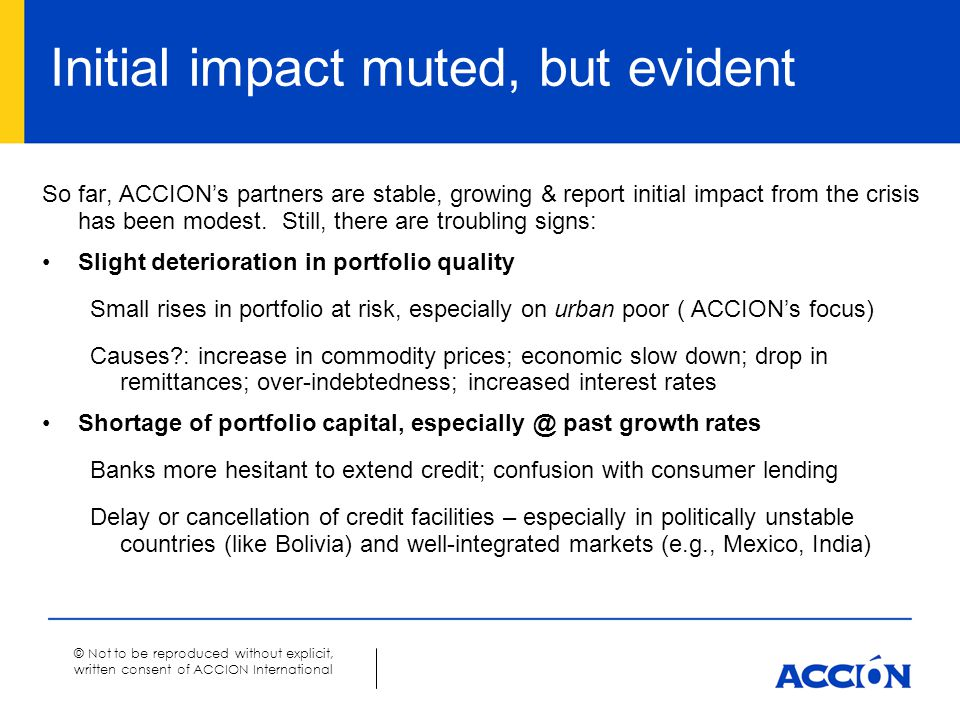 © Not to be reproduced without explicit, written consent of ACCION International Initial impact muted, but evident So far, ACCION's partners are stable, growing & report initial impact from the crisis has been modest.