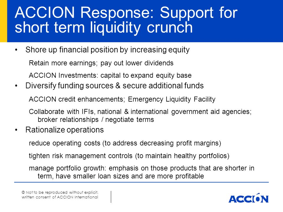 © Not to be reproduced without explicit, written consent of ACCION International ACCION Response: Support for short term liquidity crunch Shore up fin