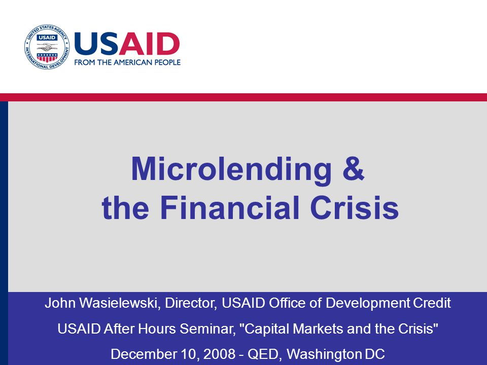 Microlending & the Financial Crisis John Wasielewski, Director, USAID Office of Development Credit USAID After Hours Seminar,