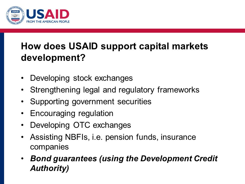 How does USAID support capital markets development? Developing stock exchanges Strengthening legal and regulatory frameworks Supporting government sec