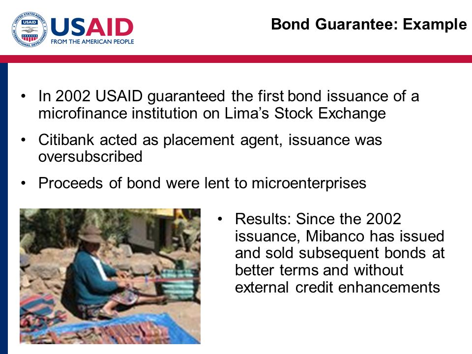 In 2002 USAID guaranteed the first bond issuance of a microfinance institution on Lima's Stock Exchange Citibank acted as placement agent, issuance was oversubscribed Proceeds of bond were lent to microenterprises Results: Since the 2002 issuance, Mibanco has issued and sold subsequent bonds at better terms and without external credit enhancements Bond Guarantee: Example