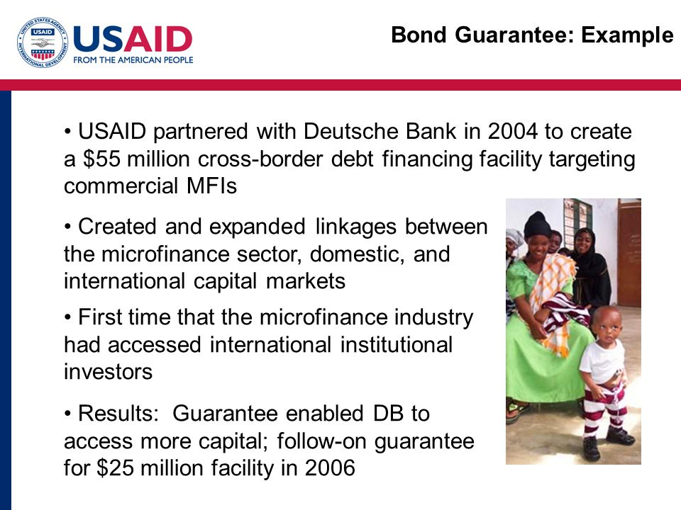 USAID partnered with Deutsche Bank in 2004 to create a $55 million cross-border debt financing facility targeting commercial MFIs Created and expanded linkages between the microfinance sector, domestic, and international capital markets First time that the microfinance industry had accessed international institutional investors Results: Guarantee enabled DB to access more capital; follow-on guarantee for $25 million facility in 2006
