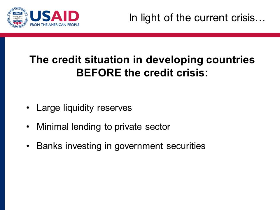 The credit situation in developing countries BEFORE the credit crisis: Large liquidity reserves Minimal lending to private sector Banks investing in g