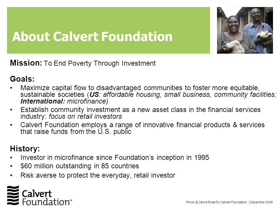 Photo © Jamie Rose for Calvert Foundation | December 2008 About Calvert Foundation Mission: To End Poverty Through Investment Goals: Maximize capital