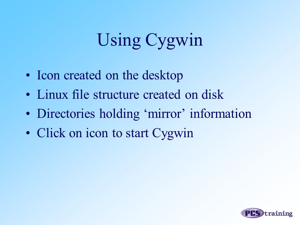 Icon created on the desktop Linux file structure created on disk Directories holding 'mirror' information Click on icon to start Cygwin Using Cygwin