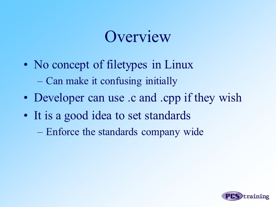 No concept of filetypes in Linux –Can make it confusing initially Developer can use.c and.cpp if they wish It is a good idea to set standards –Enforce