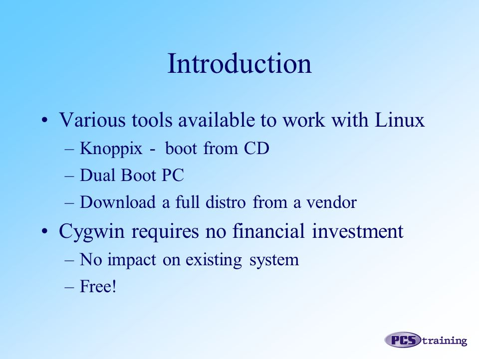 Introduction Various tools available to work with Linux –Knoppix - boot from CD –Dual Boot PC –Download a full distro from a vendor Cygwin requires no