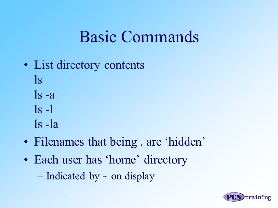 List directory contents ls ls -a ls -l ls -la Filenames that being. are 'hidden' Each user has 'home' directory –Indicated by ~ on display Basic Comma